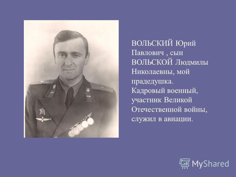 ВОЛЬСКИЙ Юрий Павлович, сын ВОЛЬСКОЙ Людмилы Николаевны, мой прадедушка. Кадровый военный, участник Великой Отечественной войны, служил в авиации.