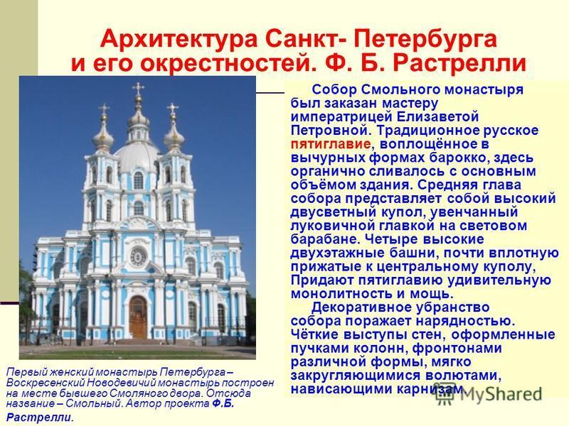 Архитектура Санкт- Петербурга и его окрестностей. Ф. Б. Растрелли Собор Смольного монастыря был заказан мастеру императрицей Елизаветой Петровной. Традиционное русское пятиглавие, воплощённое в вычурных формах барокко, здесь органично сливалось с осн