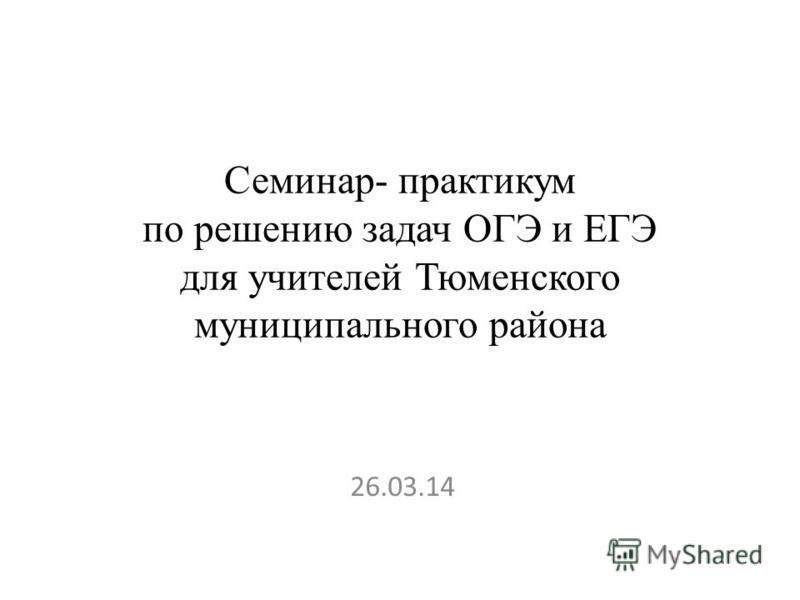 Семинар- практикум по решению задач ОГЭ и ЕГЭ для учителей Тюменского муниципального района 26.03.14