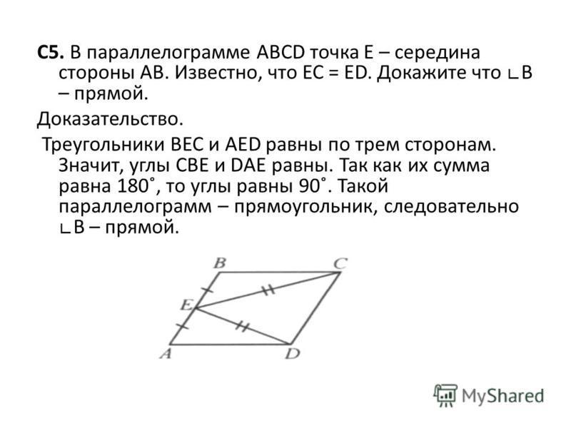 С5. В параллелограмме АВСD точка Е – середина стороны АВ. Известно, что ЕС = ЕD. Докажите что В – прямой. Доказательство. Треугольники ВЕС и АЕD равны по трем сторонам. Значит, углы СВЕ и DАЕ равны. Так как их сумма равна 180˚, то углы равны 90˚. Так