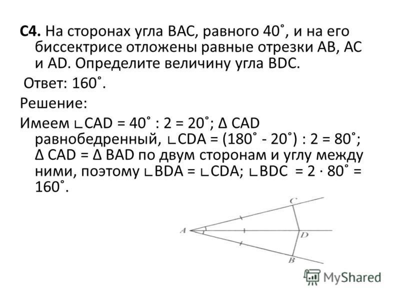 С4. На сторонах угла ВАС, равного 40˚, и на его биссектрисе отложены равные отрезки АВ, АС и АD. Определите величину угла ВDС. Ответ: 160˚. Решение: Имеем САD = 40˚ : 2 = 20˚; САD равнобедренный, СDА = (180˚ - 20˚) : 2 = 80˚; САD = ВАD по двум сторон
