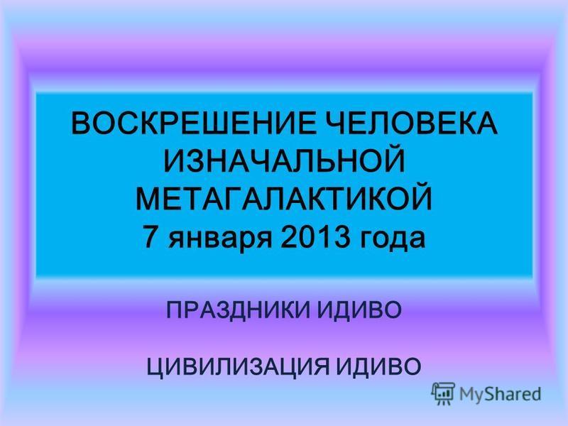 ВОСКРЕШЕНИЕ ЧЕЛОВЕКА ИЗНАЧАЛЬНОЙ МЕТАГАЛАКТИКОЙ 7 января 2013 года ПРАЗДНИКИ ИДИВО ЦИВИЛИЗАЦИЯ ИДИВО