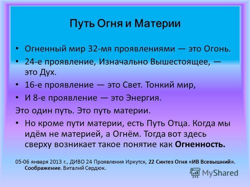 Путь Огня и Материи Огненный мир 32 мя проявлениями это Огонь. 24 е проявление, Изначально Вышестоящее, это Дух. 16 е проявление это Свет. Тонкий мир, И 8 е проявление это Энергия. Это один путь. Это путь материи. Но кроме пути материи, есть Путь Отц