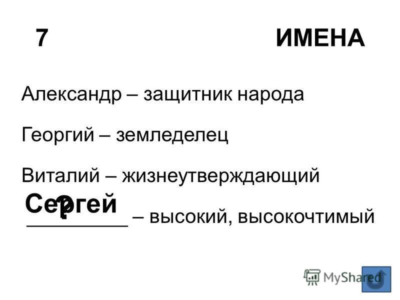 7ИМЕНА Александр – защитник народа Георгий – земледелец Виталий – жизнеутверждающий _________ – высокий, высокочтимый ? Сергей