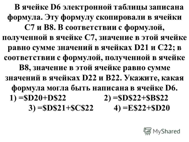 В ячейке D6 электронной таблицы записана формула. Эту формулу скопировали в ячейки C7 и B8. В соответствии с формулой, полученной в ячейке C7, значение в этой ячейке равно сумме значений в ячейках D21 и C22; в соответствии с формулой, полученной в яч