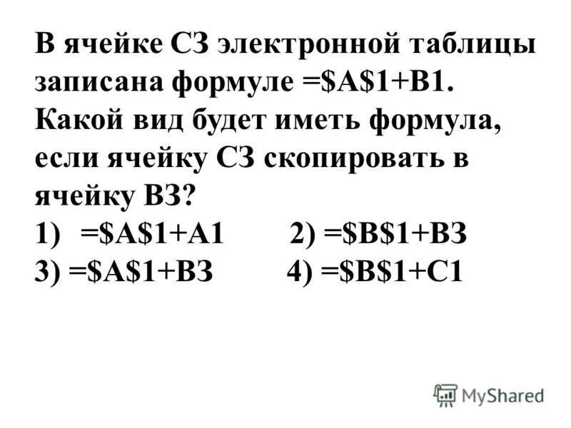 В ячейке СЗ электронной таблицы записана формуле =$А$1+В1. Какой вид будет иметь формула, если ячейку СЗ скопировать в ячейку ВЗ? 1)=$A$1+А1 2) =$В$1+ВЗ 3) =$А$1+ВЗ 4) =$B$1+C1