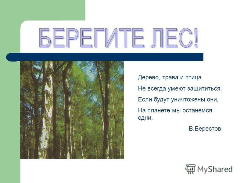 Дерево, трава и птица Не всегда умеют защититься. Если будут уничтожены они, На планете мы останемся одни. В.Берестов