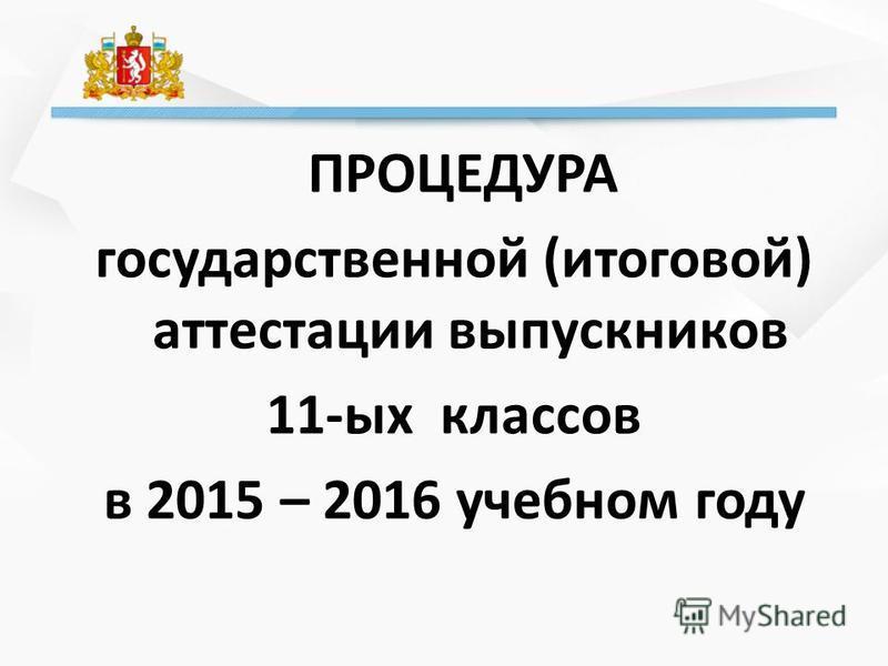 ПРОЦЕДУРА государственной (итоговой) аттестации выпускников 11-ых классов в 2015 – 2016 учебном году