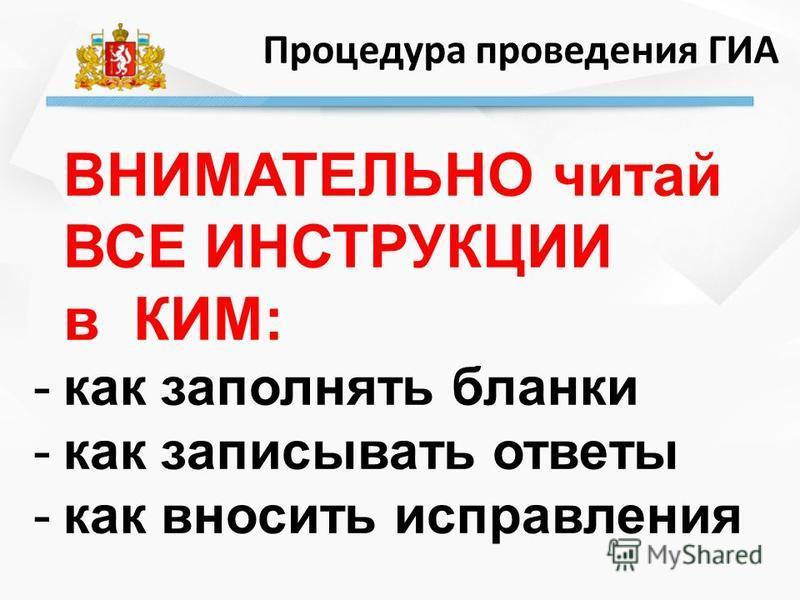 Процедура проведения ГИА ВНИМАТЕЛЬНО читай ВСЕ ИНСТРУКЦИИ в КИМ: -как заполнять бланки -как записывать ответы -как вносить исправления