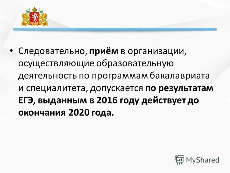 Следовательно, приём в организации, осуществляющие образовательную деятельность по программам бакалавриата и специалитета, допускается по результатам ЕГЭ, выданным в 2016 году действует до окончания 2020 года.