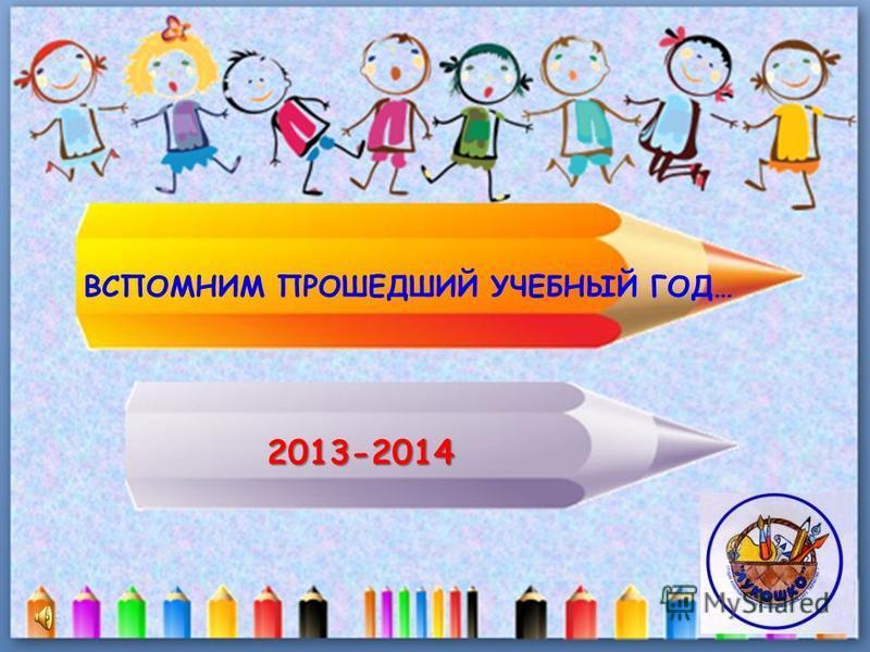 ВСПОМНИМ ПРОШЕДШИЙ УЧЕБНЫЙ ГОД… 2013-2014