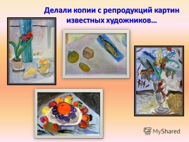 Делали копии с репродукций картин известных художников…