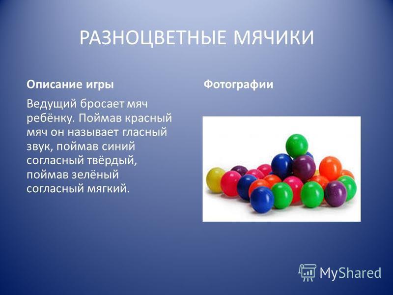 РАЗНОЦВЕТНЫЕ МЯЧИКИ Описание игры Ведущий бросает мяч ребёнку. Поймав красный мяч он называет гласный звук, поймав синий согласный твёрдый, поймав зелёный согласный мягкий. Фотографии