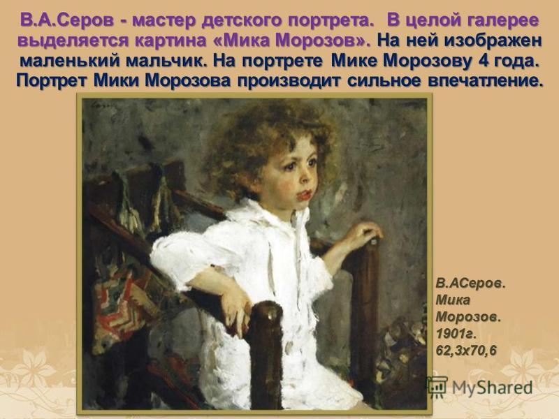 В.А.Серов - мастер детского портрета. В целой галерее выделяется картина «Мика Морозов». На ней изображен маленький мальчик. На портрете Мике Морозову 4 года. Портрет Мики Морозова производит сильное впечатление. В.АСеров. Мика Морозов. 1901 г. 62,3