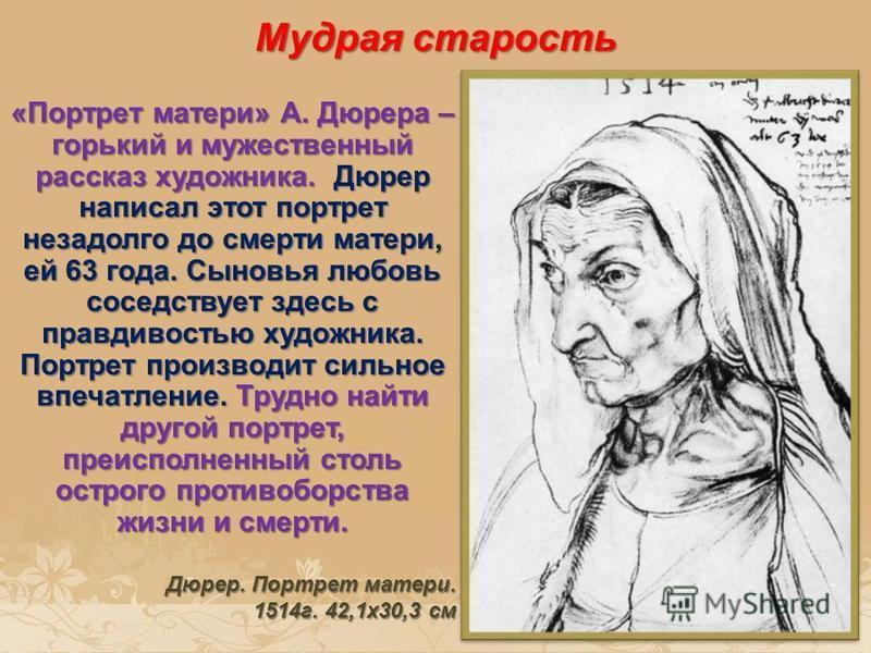 Мудрая старость «Портрет матери» А. Дюрера – горький и мужественный рассказ художника. Дюрер написал этот портрет незадолго до смерти матери, ей 63 года. Сыновья любовь соседствует здесь с правдивостью художника. Портрет производит сильное впечатлени