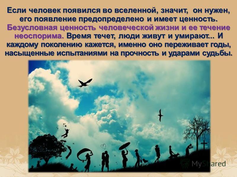 Если человек появился во вселенной, значит, он нужен, его появление предопределено и имеет ценность. Безусловная ценность человеческой жизни и ее течение неоспорима. Время течет, люди живут и умирают... И каждому поколению кажется, именно оно пережи