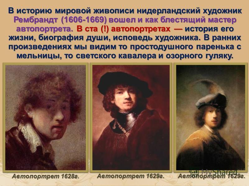 В историю мировой живописи нидерландский художник Рембрандт (1606-1669) вошел и как блестящий мастер автопортрета. В ста (!) автопортретах история его жизни, биография души, исповедь художника. В ранних произведениях мы видим то простодушного парень