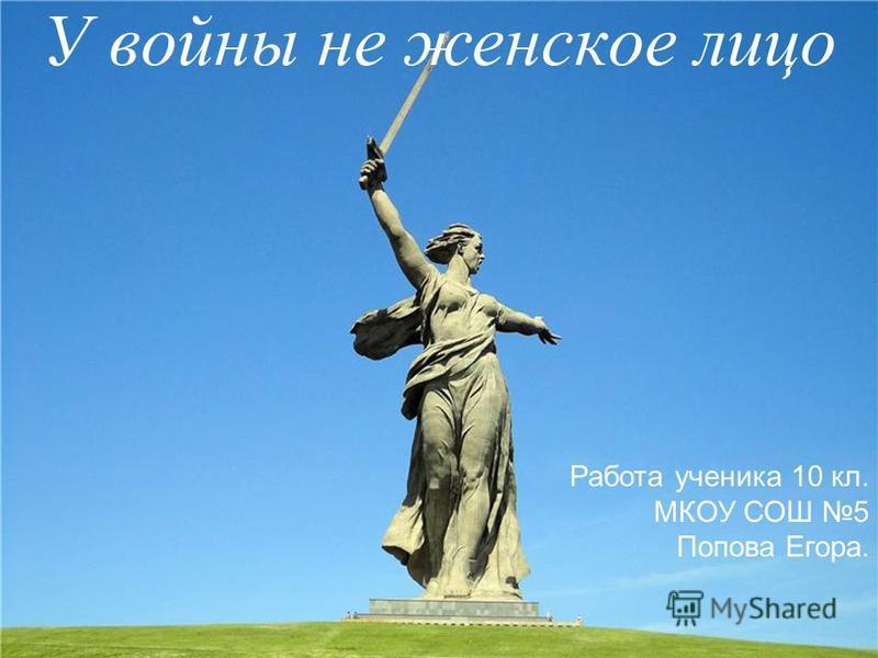 У войны не женское лицо Работа ученика 10 кл. МКОУ СОШ 5 Попова Егора.