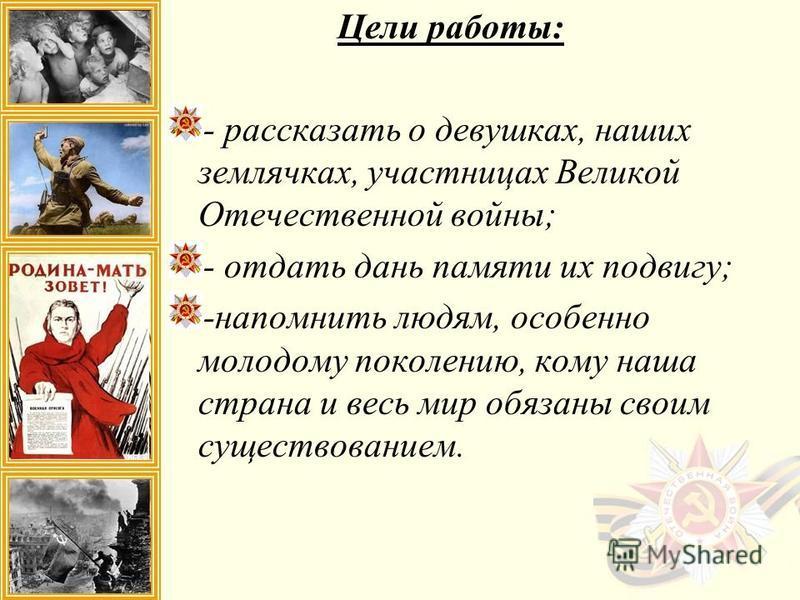 Цели работы: - рассказать о девушках, наших землячках, участницах Великой Отечественной войны; - отдать дань памяти их подвигу; -напомнить людям, особенно молодому поколению, кому наша страна и весь мир обязаны своим существованием.