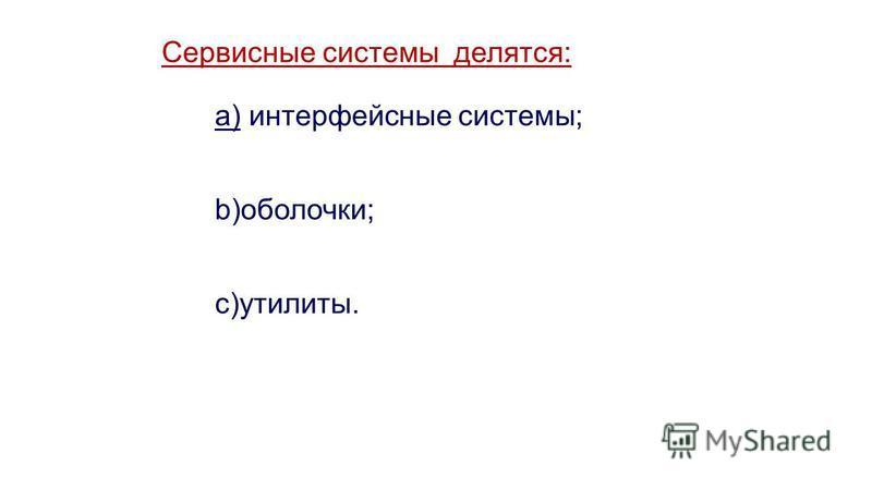 Сервисные системы делятся: a) интерфейсные системы; b)оболочки; c)утилиты.