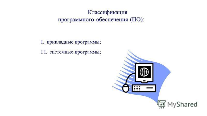 Классификация программного обеспечения (ПО): I. прикладные программы; I I. системные программы;