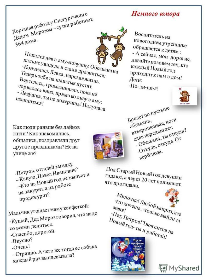 Немного юмора Хорошая работа у Снегурочкии с Дедом Морозом – сутки работают, 364 дома. Воспитатель на новогоднем утреннике обращается к детям : - А сейчас, мои дорогие, давайте позовем тех, кто каждый Новый год приходит к нам в дом! Дети: -По-ли-ци-я