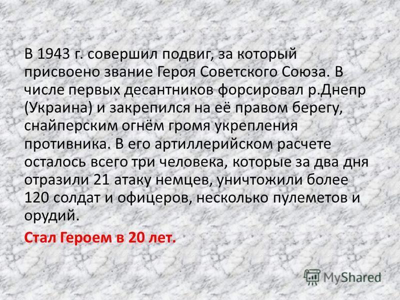 В 1943 г. совершил подвиг, за который присвоено звание Героя Советского Союза. В числе первых десантников форсировал р.Днепр (Украина) и закрепился на её правом берегу, снайперским огнём громя укрепления противника. В его артиллерийском расчете остал