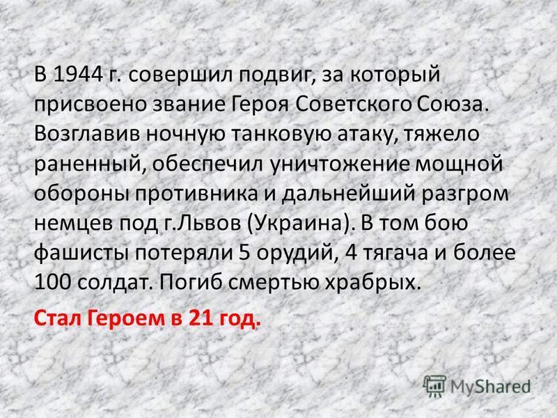 В 1944 г. совершил подвиг, за который присвоено звание Героя Советского Союза. Возглавив ночную танковую атаку, тяжело раненный, обеспечил уничтожение мощной обороны противника и дальнейший разгром немцев под г.Львов (Украина). В том бою фашисты поте