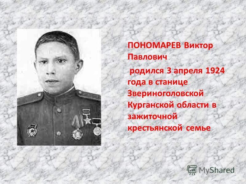 ПОНОМАРЕВ Виктор Павлович родился 3 апреля 1924 года в станице Звериноголовской Курганской области в зажиточной крестьянской семье