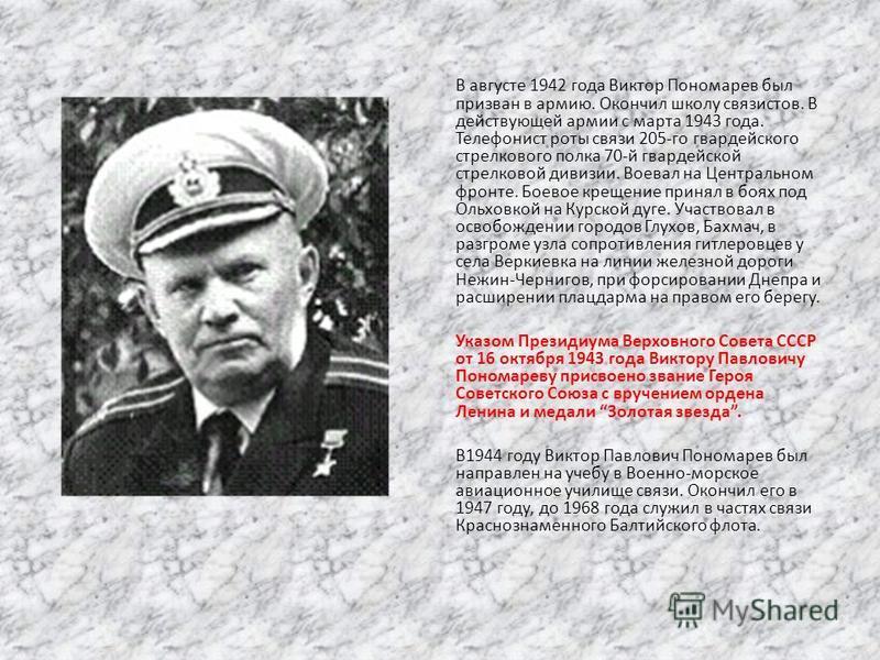 В августе 1942 года Виктор Пономарев был призван в армию. Окончил школу связистов. В действующей армии с марта 1943 года. Телефонист роты связи 205-го гвардейского стрелкового полка 70-й гвардейской стрелковой дивизии. Воевал на Центральном фронте. Б
