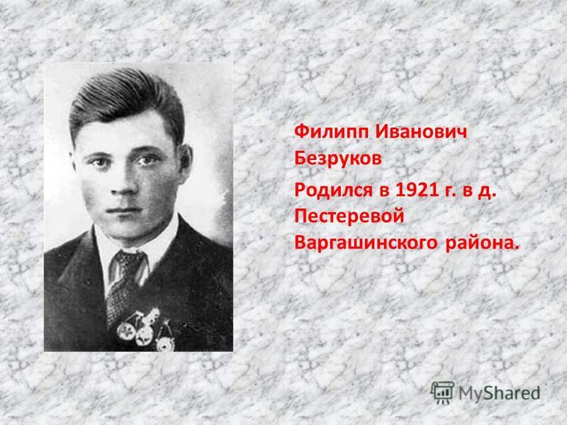 Филипп Иванович Безруков Родился в 1921 г. в д. Пестеревой Варгашинского района.