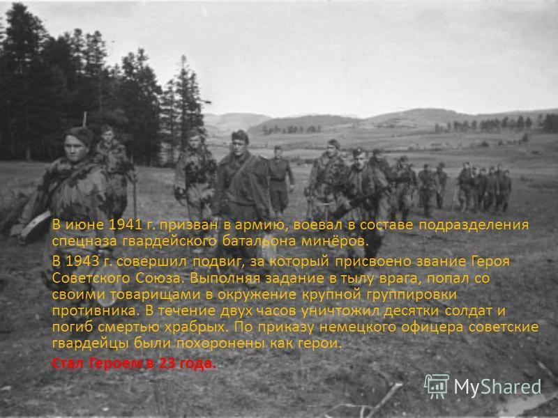 В июне 1941 г. призван в армию, воевал в составе подразделения спецназа гвардейского батальона минёров. В 1943 г. совершил подвиг, за который присвоено звание Героя Советского Союза. Выполняя задание в тылу врага, попал со своими товарищами в окружен