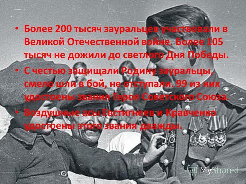 Более 200 тысяч зауральцев участвовали в Великой Отечественной войне. Более 105 тысяч не дожили до светлого Дня Победы. С честью защищали Родину зауральцы, смело шли в бой, не отступали. 99 из них удостоены звания Героя Советского Союза. Воздушные ас