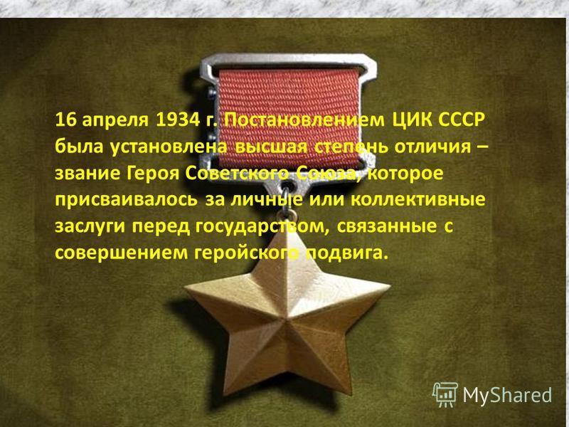 16 апреля 1934 г. Постановлением ЦИК СССР была установлена высшая степень отличия – звание Героя Советского Союза, которое присваивалось за личные или коллективные заслуги перед государством, связанные с совершением геройского подвига.
