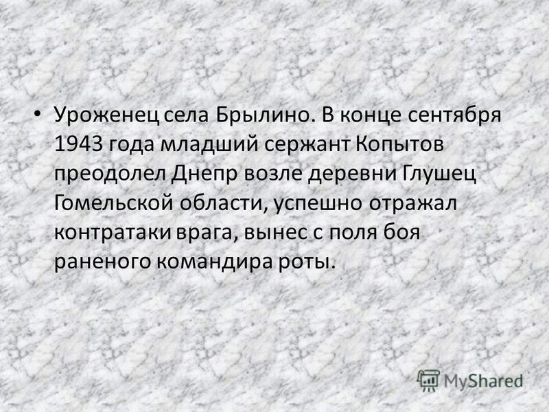 Уроженец села Брылино. В конце сентября 1943 года младший сержант Копытов преодолел Днепр возле деревни Глушец Гомельской области, успешно отражал контратаки врага, вынес с поля боя раненого командира роты.