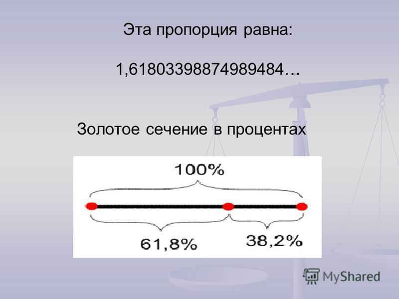 Эта пропорция равна: 1,61803398874989484… Золотое сечение в процентах
