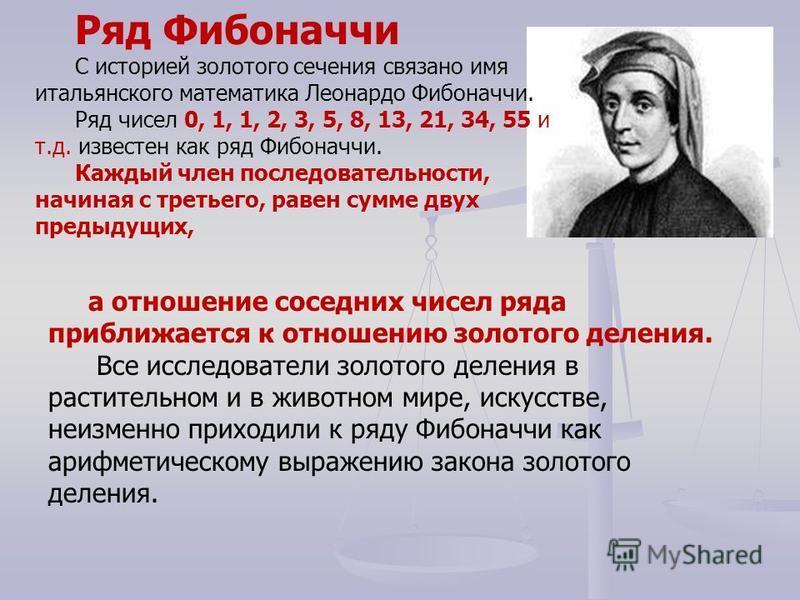 Ряд Фибоначчи С историей золотого сечения связано имя итальянского математика Леонардо Фибоначчи. Ряд чисел 0, 1, 1, 2, 3, 5, 8, 13, 21, 34, 55 и т.д. известен как ряд Фибоначчи. Каждый член последовательности, начиная с третьего, равен сумме двух пр