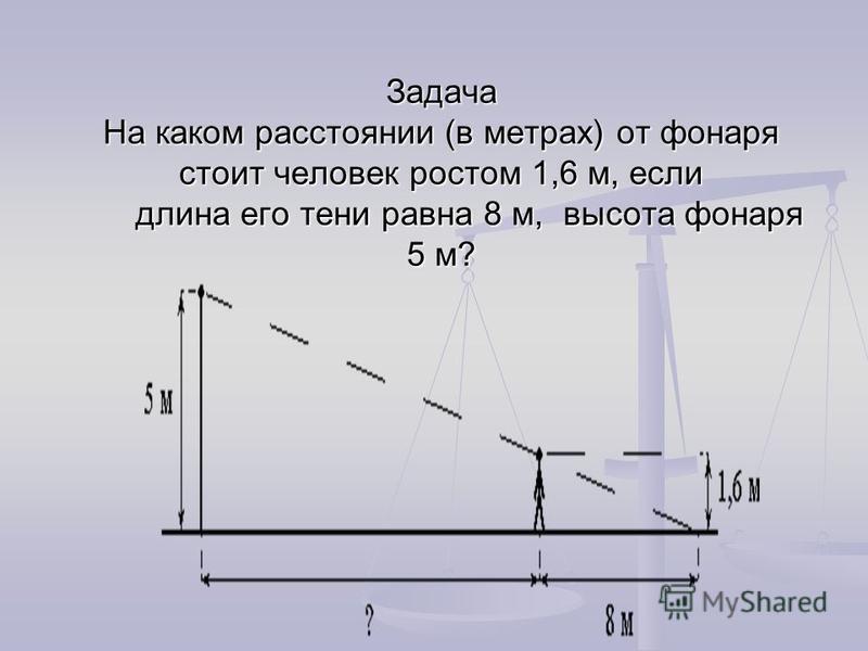 Задача На каком расстоянии (в метрах) от фонаря стоит человек ростом 1,6 м, если длина его тени равна 8 м, высота фонаря 5 м?