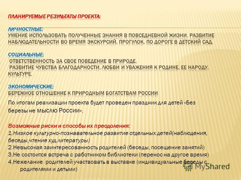 По итогам реализации проекта будет проведен праздник для детей «Без березы не мыслю России». Возможные риски и способы их преодоления: 1. Низкое культурно-познавательное развитие отдельных детей(наблюдения, беседы,чтение худ.литературы) 2. Невысокая