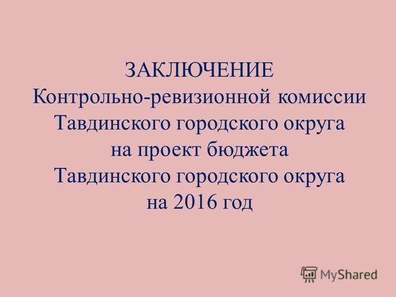 ЗАКЛЮЧЕНИЕ Контрольно-ревизионной комиссии Тавдинского городского округа на проект бюджета Тавдинского городского округа на 2016 год