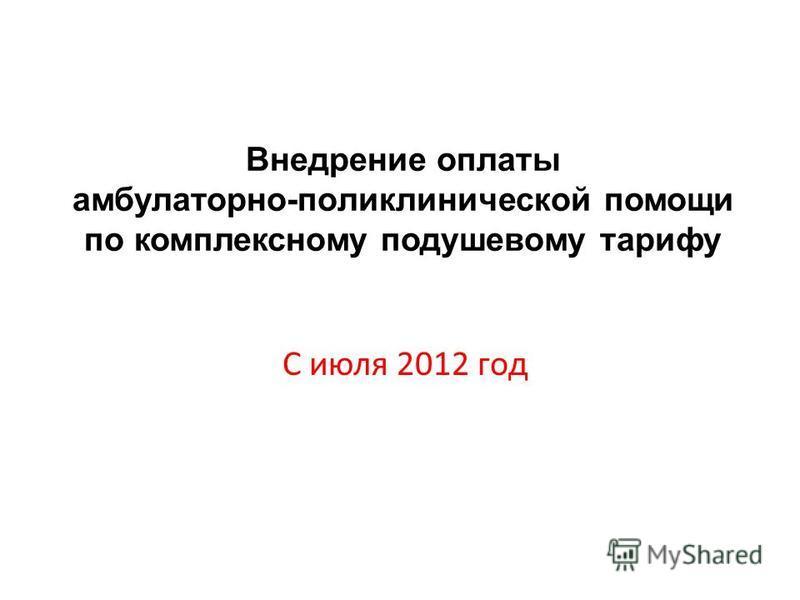 Внедрение оплаты амбулаторно-поликлинической помощи по комплексному подушевому тарифу С июля 2012 год