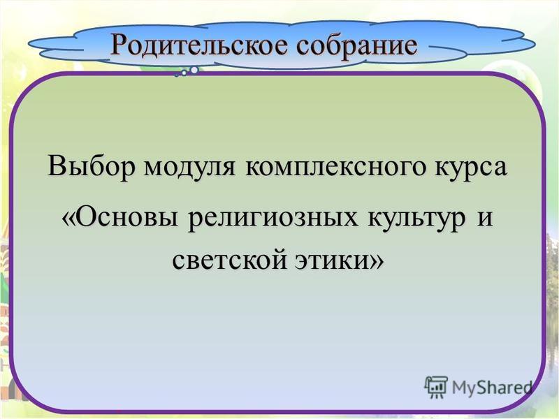 http://nsportal.ru/polzyukova-olga-nikolaevnahttp://nsportal.ru/polzyukova-olga-nikolaevna Ползюкова О.Н Выбор модуля комплексного курса «Основы религиозных культур и светской этики».