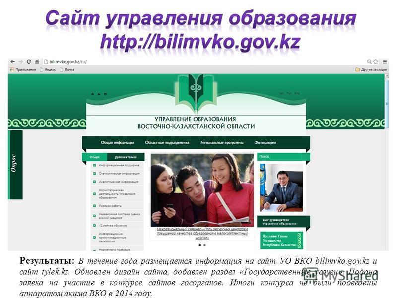 Результаты: В течение года размещается информация на сайт УО ВКО bilimvko.gov.kz и сайт tylek.kz. Обновлен дизайн сайта, добавлен раздел «Государственные услуги». Подана заявка на участие в конкурсе сайтов госорганов. Итоги конкурса не были подведены
