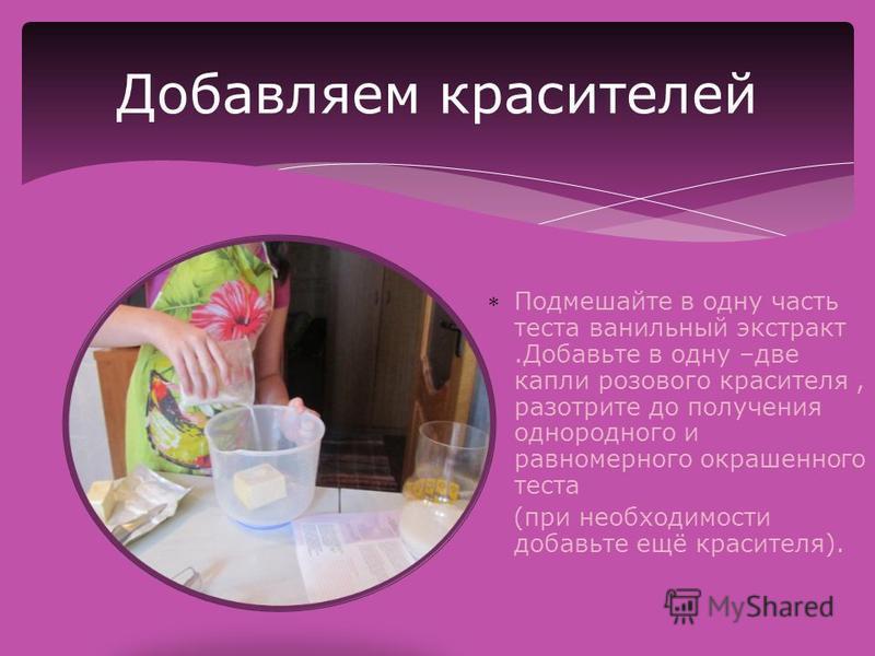 Подмешайте в одну часть теста ванильный экстракт.Добавьте в одну –две капли розового красителя, разотрите до получения однородного и равномерного окрашенного теста (при необходимости добавьте ещё красителя). Добавляем красителей