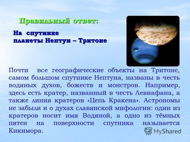 Почти все географические объекты на Тритоне, самом большом спутнике Нептуна, названы в честь водяных духов, божеств и монстров. Например, здесь есть кратер, названный в честь Левиафана, а также линия кратеров «Цепь Кракена». Астрономы не забыли и о д