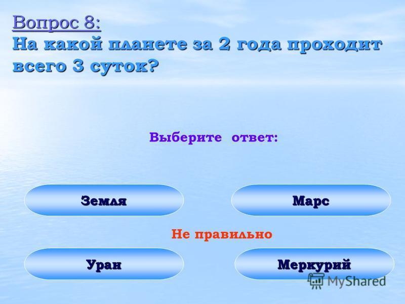Вопрос 8: На какой планете за 2 года проходит всего 3 суток? Выберите ответ: Земля Уран Марс Меркурий Не правильно