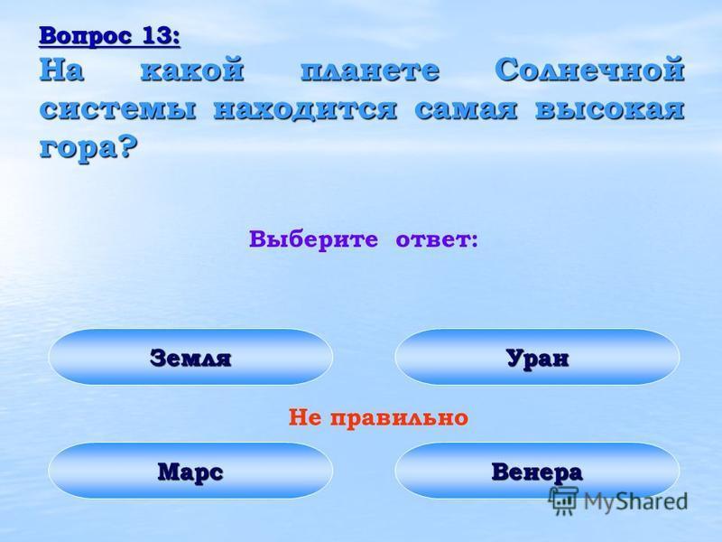 Вопрос 13: На какой планете Солнечной системы находится самая высокая гора? Выберите ответ: Земля Марс Уран Венера Не правильно
