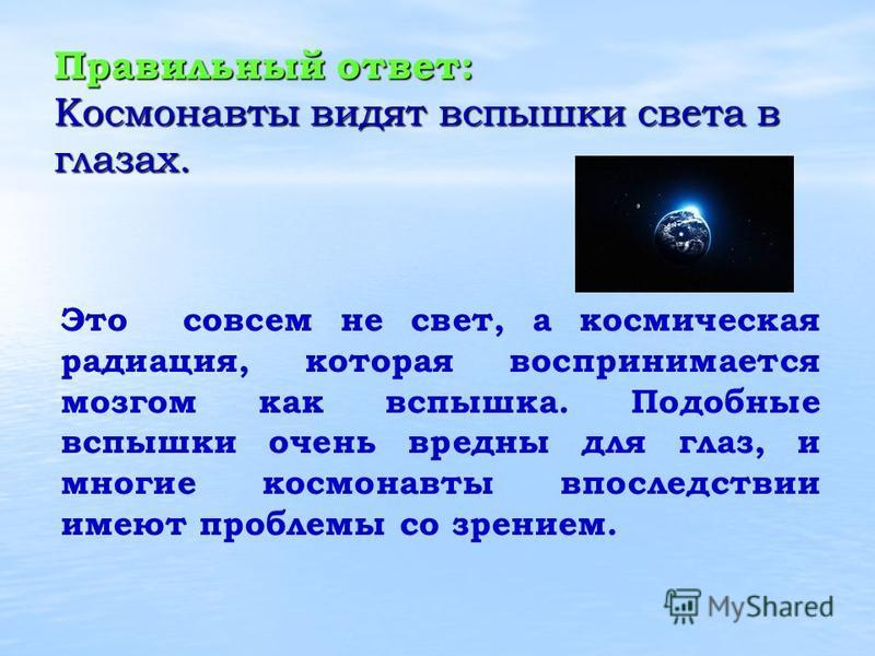 Правильный ответ: Космонавты видят вспышки света в глазах. Это совсем не свет, а космическая радиация, которая воспринимается мозгом как вспышка. Подобные вспышки очень вредны для глаз, и многие космонавты впоследствии имеют проблемы со зрением.