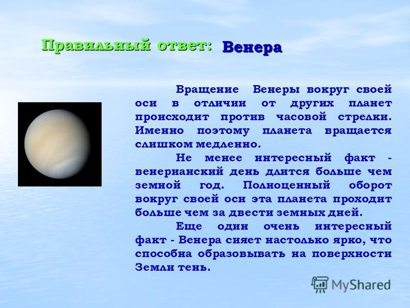 Вращение Венеры вокруг своей оси в отличии от других планет происходит против часовой стрелки. Именно поэтому планета вращается слишком медленно. Не менее интересный факт - венерианский день длится больше чем земной год. Полноценный оборот вокруг сво