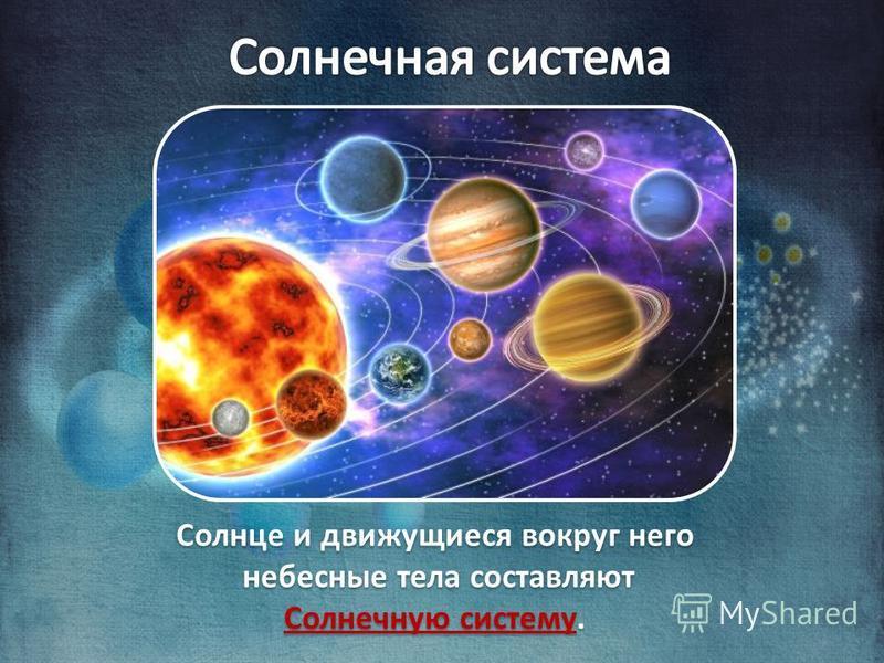 Солнце и движущиеся вокруг него небесные тела составляют Солнечную систему. Солнце и движущиеся вокруг него небесные тела составляют Солнечную систему.